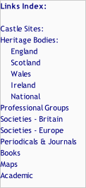 Links Index:  Castle Sites: Heritage Bodies: 					England 					Scotland 					Wales 					Ireland 					National Professional Groups Societies - Britain Societies - Europe Periodicals & Journals  Books Maps Academic